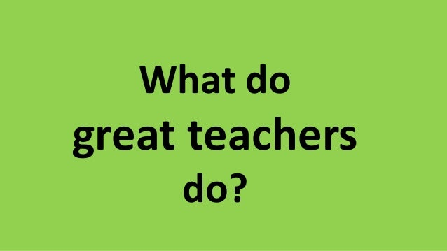 What do great teachers do?