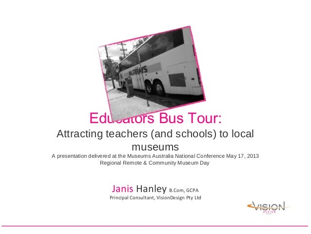 Educators Bus Tour:Attracting teachers (and schools) to localmuseumsA presentation delivered at the Museums Australia Nati...