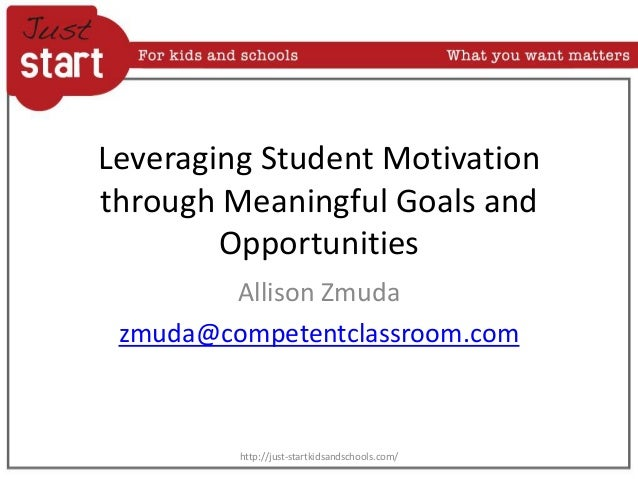 Leveraging Student Motivation through Meaningful Goals and Opportunities Allison Zmuda zmuda@competentclassroom.com http:/...