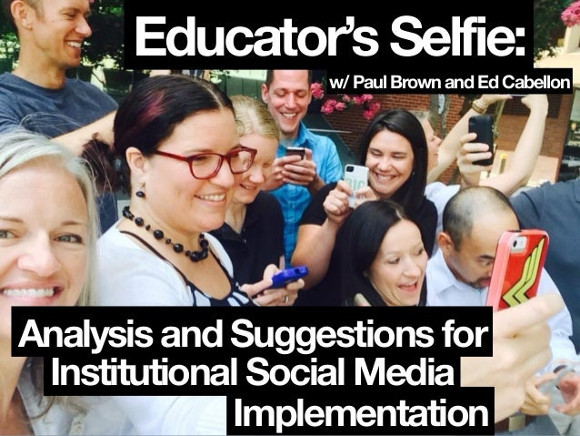 Educator's Selfie: w/ Paul Brown and Ed Cabellon Institutional Social Media Implementation Analysis and Suggestions for