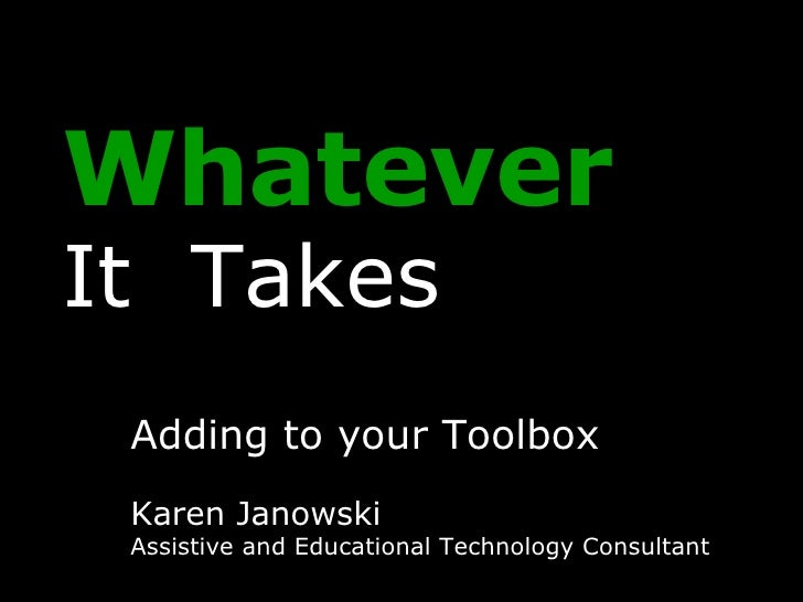 Whatever   It  Takes Adding to your Toolbox Karen Janowski Assistive and Educational Technology Consultant