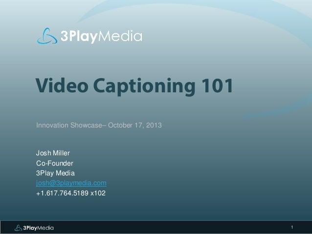 Video Captioning 101 Innovation Showcase– October 17, 2013  Josh Miller Co-Founder 3Play Media josh@3playmedia.com +1.617....