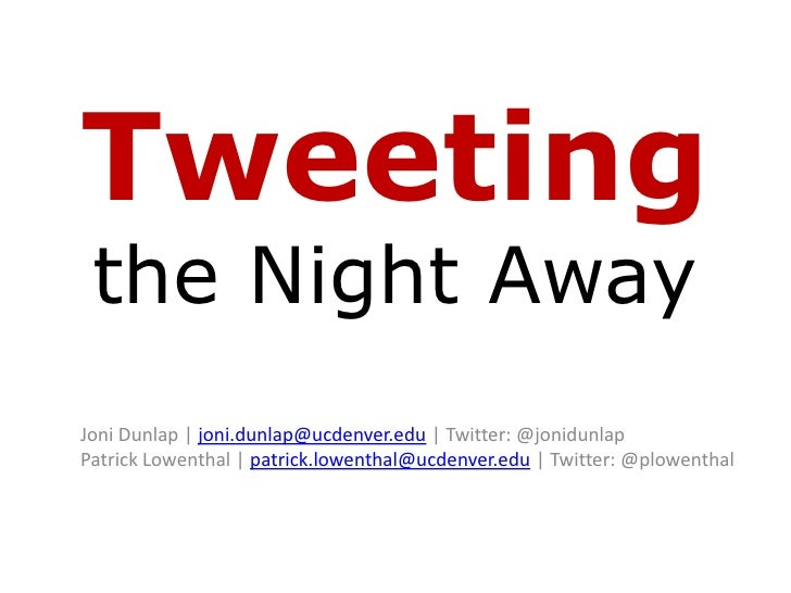 Tweetingthe Night Away<br />Joni Dunlap | joni.dunlap@ucdenver.edu | Twitter: @jonidunlapPatrick Lowenthal | patrick.lowen...
