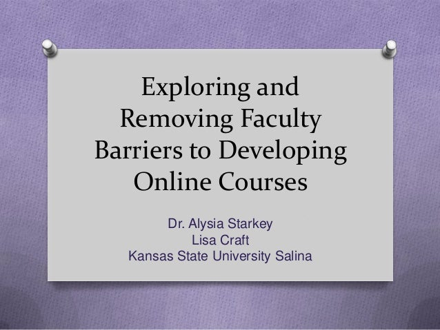 Exploring and  Removing FacultyBarriers to Developing   Online Courses        Dr. Alysia Starkey            Lisa Craft   K...
