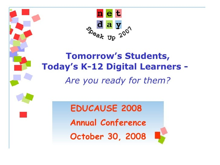 EDUCAUSE 2008  Annual Conference October 30, 2008 Tomorrow's Students, Today's K-12 Digital Learners -  Are you ready for ...