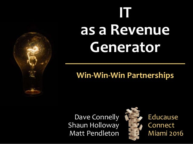 IT as a Revenue Generator Win-Win-Win Partnerships Dave Connelly Shaun Holloway Matt Pendleton Educause Connect Miami 2016
