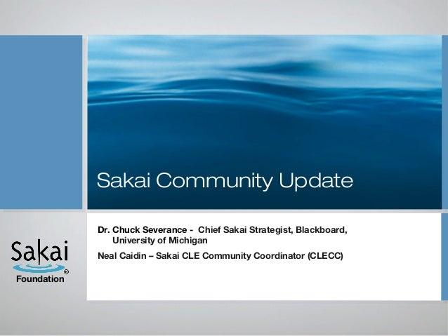 Sakai Community Update             Dr. Chuck Severance - Chief Sakai Strategist, Blackboard,                 University of...