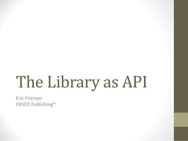 The Library as APIEric FriersonEBSCO Publishing*