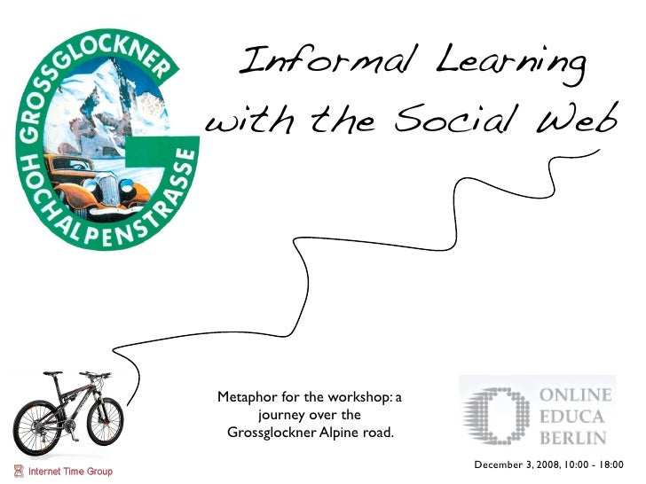 Informal Learning with the Social Web     Metaphor for the workshop: a      journey over the  Grossglockner Alpine road.  ...
