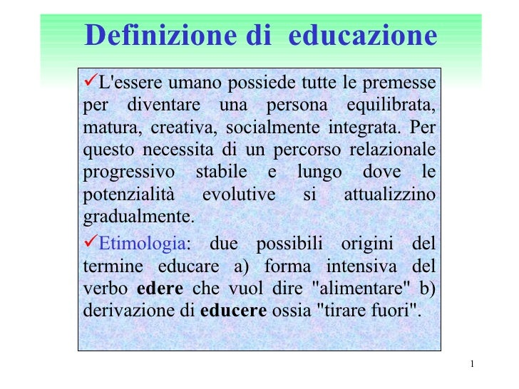 Definizione di  educazione <ul><li>L'essere umano possiede tutte le premesse per diventare una persona equilibrata, matura...