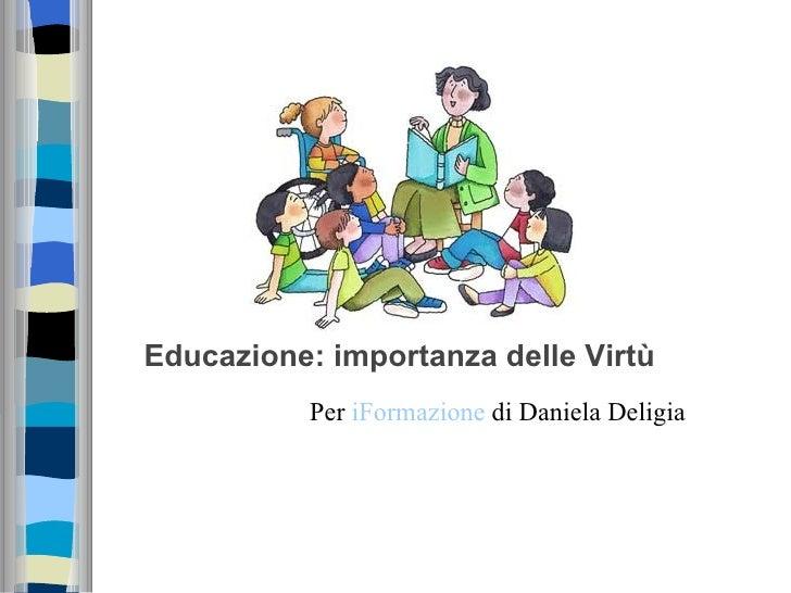 Educazione: importanza delle Virtù           Per iFormazione di Daniela Deligia
