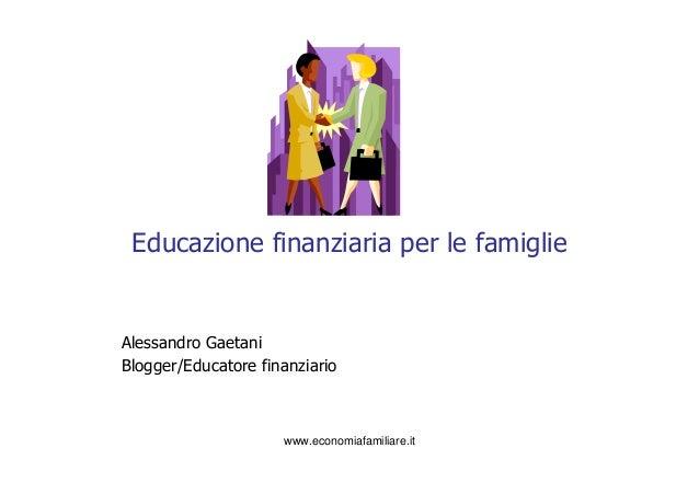 Educazione finanziaria per le famiglieAlessandro GaetaniBlogger/Educatore finanziario                     www.economiafami...