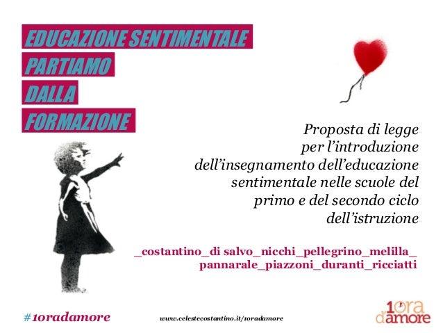 #1oradamore www.celestecostantino.it/1oradamore EDUCAZIONE SENTIMENTALE PARTIAMO DALLA FORMAZIONE Proposta di legge per l'...