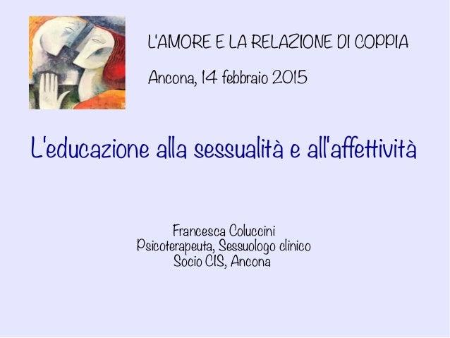 L'AMORE E LA RELAZIONE DI COPPIA Ancona, 14 febbraio 2015 L'educazione alla sessualità e all'affettività Francesca Colucci...