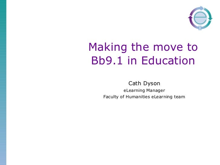 Making the move to Bb9.1 in Education Cath Dyson eLearning Manager Faculty of Humanities eLearning team
