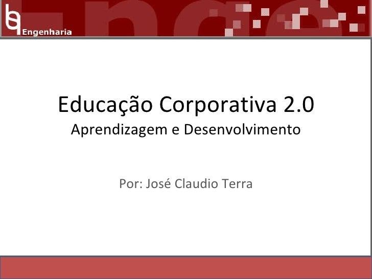 Educação Corporativa 2.0  Aprendizagem e Desenvolvimento Por: José Claudio Terra
