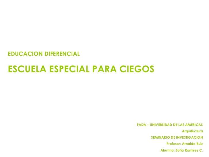 EDUCACION DIFERENCIAL ESCUELA ESPECIAL PARA CIEGOS FADA – UNIVERSIDAD DE LAS AMERICAS Arquitectura SEMINARIO DE INVESTIGAC...