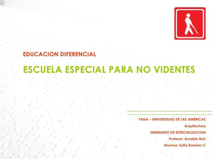 EDUCACION DIFERENCIAL ESCUELA ESPECIAL PARA NO VIDENTES FADA – UNIVERSIDAD DE LAS AMERICAS Arquitectura SEMINARIO DE ESPEC...