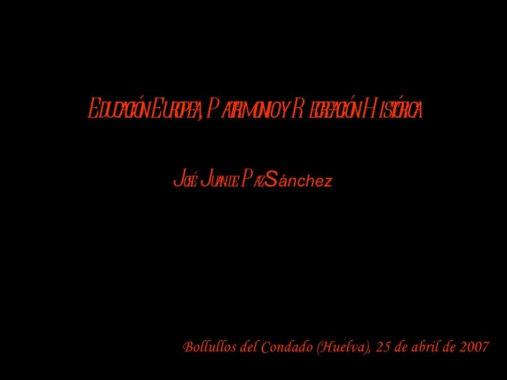 Bollullos del Condado (Huelva), 25 de abril de 2007 Educación Europea, Patrimonio y Recreación Histórica J osé  J uan de  ...