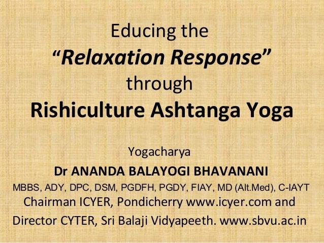 "Educing the ""Relaxation Response"" through Rishiculture Ashtanga Yoga Yogacharya Dr ANANDA BALAYOGI BHAVANANI MBBS, ADY, DP..."