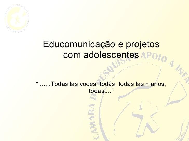 """Educomunicação e projetos com adolescentes """" .......Todas las voces, todas, todas las manos, todas...."""""""