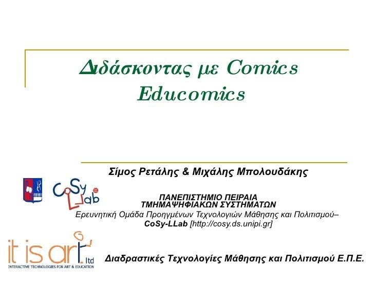 Διδάσκοντας με  Comics   Educomics Σίμος Ρετάλης & Μιχάλης Μπολουδάκης ΠΑΝΕΠΙΣΤΗΜΙΟ ΠΕΙΡΑΙΑ ΤΜΗΜΑΨΗΦΙΑΚΩΝ ΣΥΣΤΗΜΑΤΩΝ Ερευν...