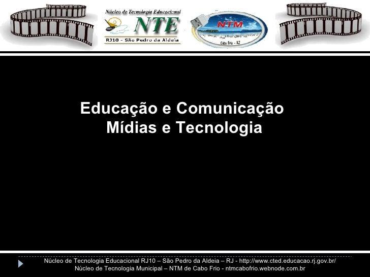 Educação e Comunicação Mídias e Tecnologia Núcleo de Tecnologia Educacional RJ10 – São Pedro da Aldeia – RJ - http://www.c...