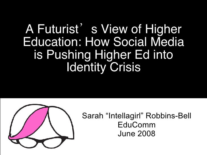 "A Futurist's View of Higher Education: How Social Media is Pushing Higher Ed into Identity Crisis Sarah ""Intellagirl"" Robb..."