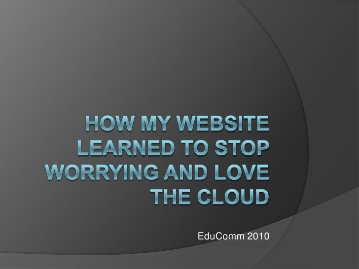 How My website Learned to Stop Worrying and Love the Cloud<br />EduComm 2010<br />