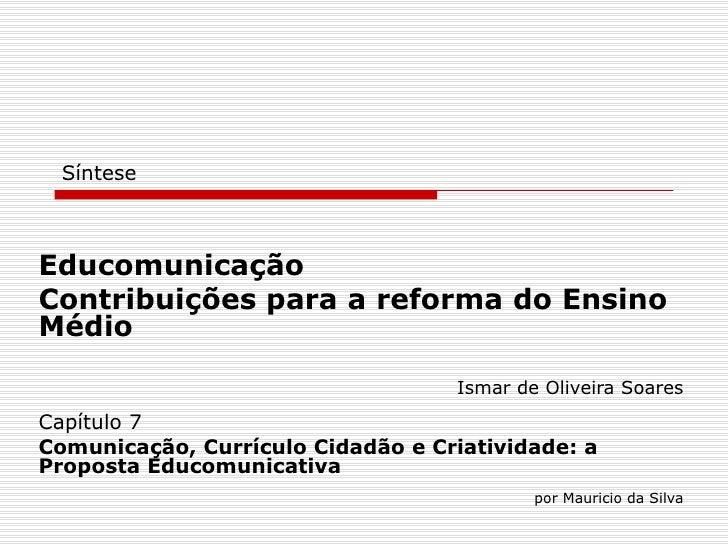 Síntese Educomunicação Contribuições para a reforma do Ensino Médio Ismar de Oliveira Soares Capítulo 7 Comunicação, Currí...