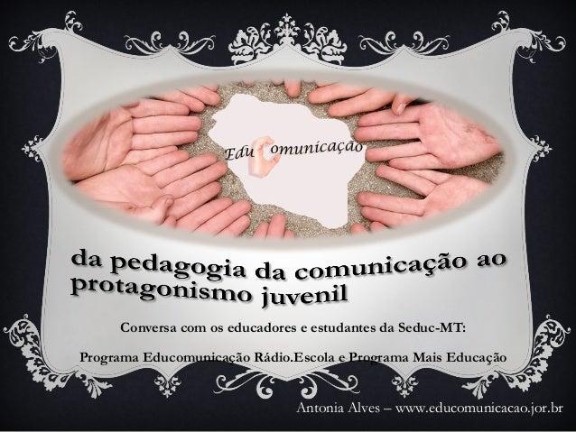 Conversa com os educadores e estudantes da Seduc-MT:Programa Educomunicação Rádio.Escola e Programa Mais EducaçãoAntonia A...