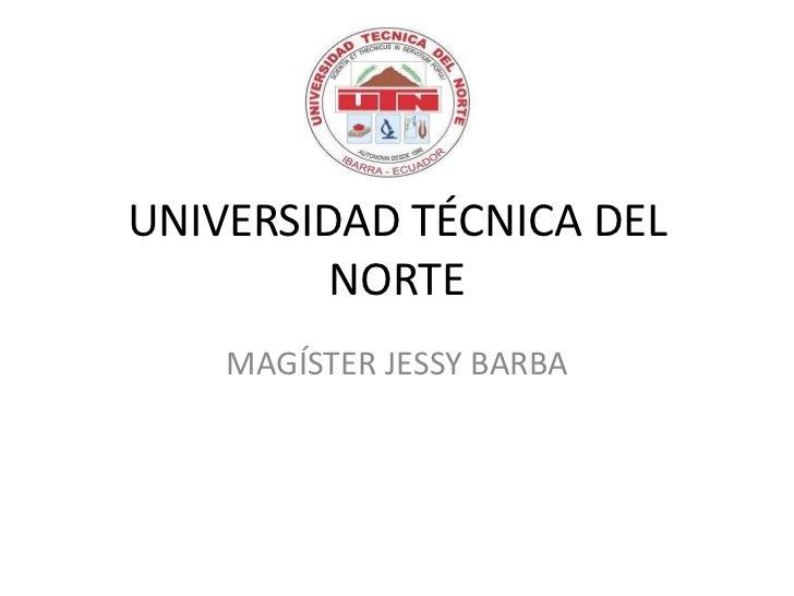 UNIVERSIDAD TÉCNICA DEL         NORTE    MAGÍSTER JESSY BARBA