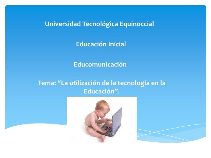 """Universidad Tecnológica Equinoccial             Educación Inicial            EducomunicaciónTema: """"La utilización de la te..."""