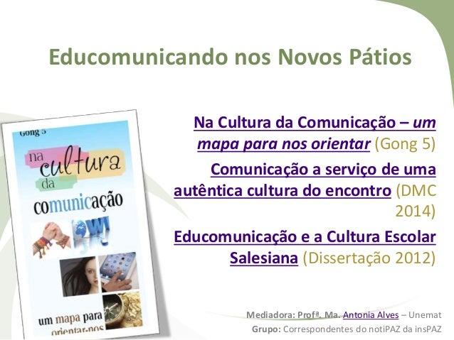 Educomunicando nos Novos Pátios Na Cultura da Comunicação – um mapa para nos orientar (Gong 5) Comunicação a serviço de um...