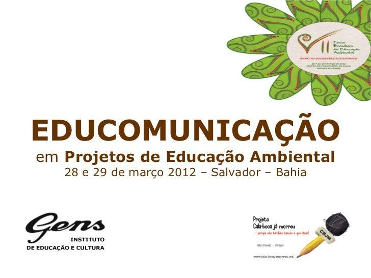 EDUCOMUNICAÇÃOem Projetos de Educação Ambiental   28 e 29 de março 2012 – Salvador – Bahia
