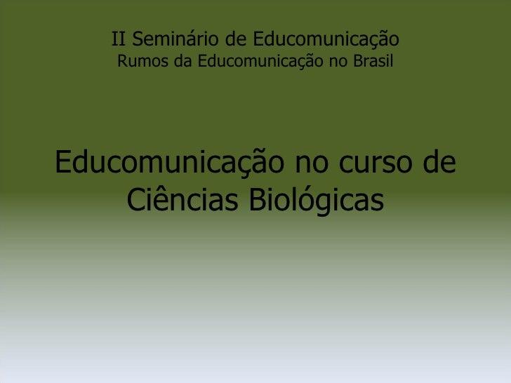 II Seminário de Educomunicação Rumos da Educomunicação no Brasil Educomunicação no curso de Ciências Biológicas