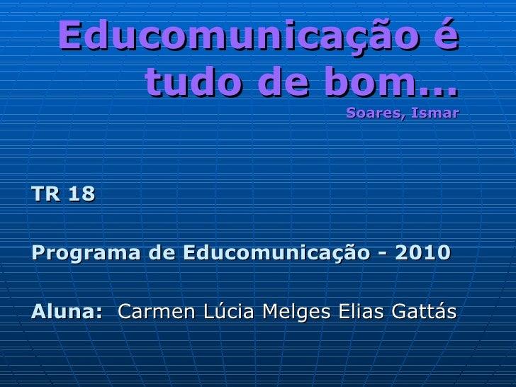 Educomunicação é tudo de bom... Soares, Ismar <ul><li>TR 18 </li></ul><ul><li>Programa de Educomunicação - 2010 </li></ul>...