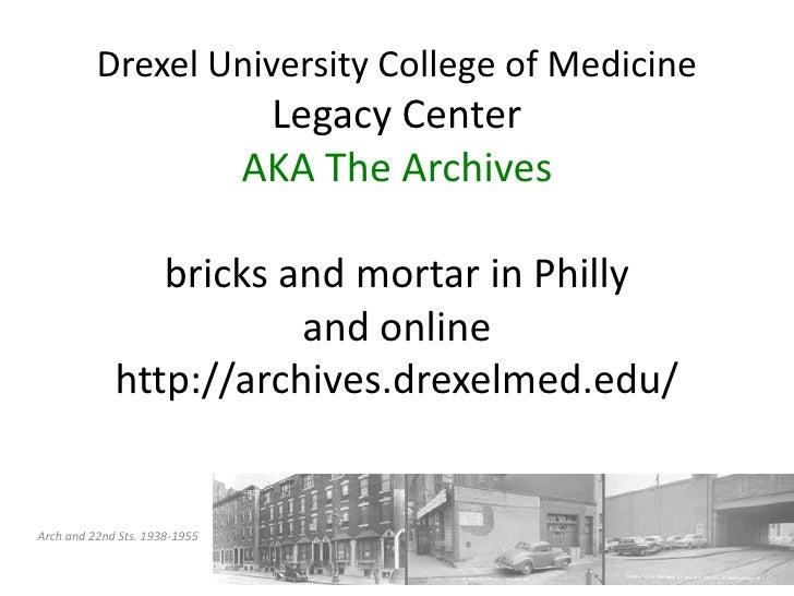 Drexel University College of MedicineLegacy CenterAKA The Archivesbricks and mortar in Phillyand onlinehttp://archives.dre...