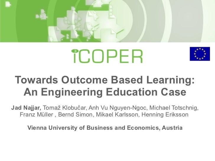 Towards Outcome Based Learning: An Engineering Education Case Jad Najjar,  Tomaž Klobučar, Anh Vu Nguyen-Ngoc, Michael Tot...