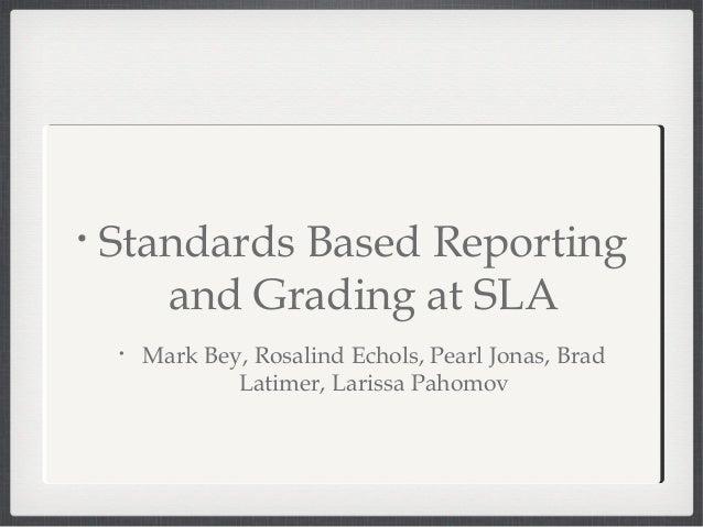 •   Standards Based Reporting       and Grading at SLA    •   Mark Bey, Rosalind Echols, Pearl Jonas, Brad                ...