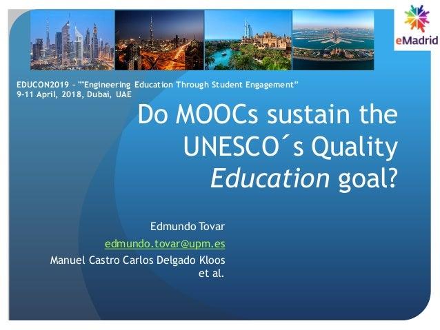 Do MOOCs sustain the UNESCO´s Quality Education goal? Edmundo Tovar edmundo.tovar@upm.es Manuel Castro Carlos Delgado Kloo...