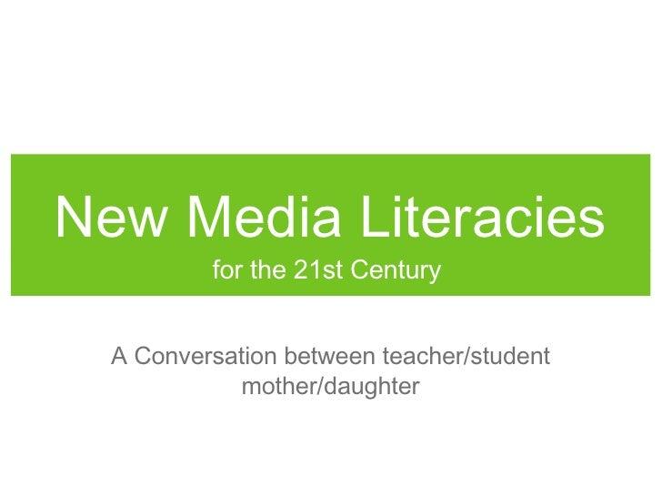 New Media Literacies <ul><li>for the 21st Century  </li></ul>A Conversation between teacher/student mother/daughter