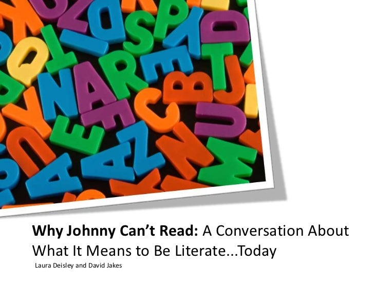 Why Johnny Can't Read: A Conversation About What It Means to Be Literate...Today<br />Laura Deisley and David Jakes<br />