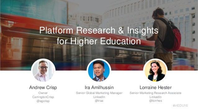 Platform Research & Insights for Higher Education Andrew Crisp Owner CarringtonCrisp @agcrisp Lorraine Hester Senior Marke...