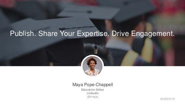 Maya Pope-Chappell Education Editor LinkedIn @mayaj Publish. Share Your Expertise. Drive Engagement. #inEDU16