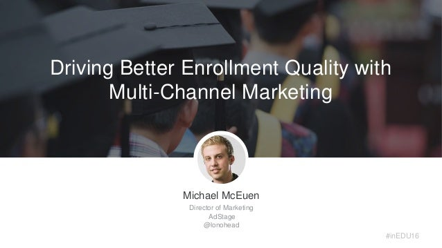 Michael McEuen Director of Marketing AdStage @lonohead #inEDU16 Driving Better Enrollment Quality with Multi-Channel Marke...