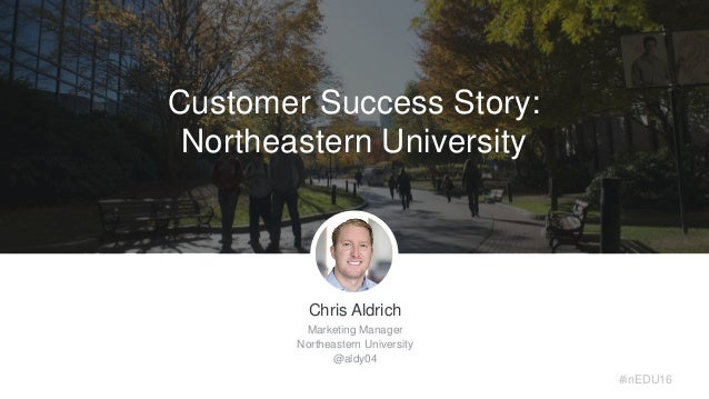 Customer Success Story: Northeastern University Chris Aldrich Marketing Manager Northeastern University @aldy04 #inEDU16