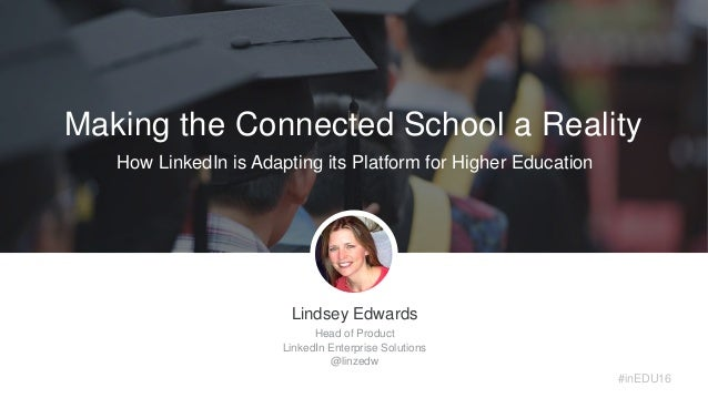 #inEDU16 Making the Connected School a Reality How LinkedIn is Adapting its Platform for Higher Education Lindsey Edwards ...