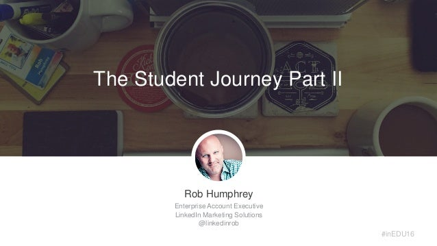 Rob Humphrey Enterprise Account Executive LinkedIn Marketing Solutions @linkedinrob #inEDU16 The Student Journey Part II