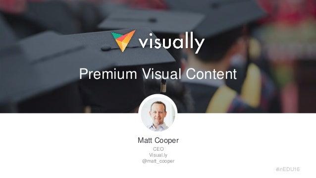 Matt Cooper CEO Visual.ly @matt_cooper Premium Visual Content #inEDU16